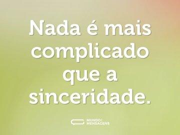 Nada é mais complicado que a sinceridade.