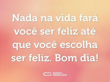 Nada na vida fará você ser feliz até que você escolha ser feliz. Bom dia!