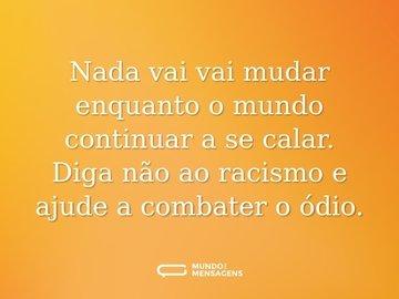 Nada vai vai mudar enquanto o mundo continuar a se calar. Diga não ao racismo e ajude a combater o ódio.