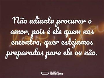 Não adianta procurar o amor, pois é ele quem nos encontra, quer estejamos preparados para ele ou não.