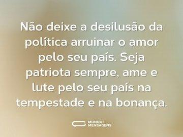 Não deixe a desilusão da política arruinar o amor pelo seu país. Seja patriota sempre, ame e lute pelo seu país na tempestade e na bonança.