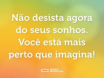 Não desista agora do seus sonhos. Você está mais perto que imagina!