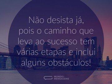 Não desista já, pois o caminho que leva ao sucesso tem várias etapas e inclui alguns obstáculos!