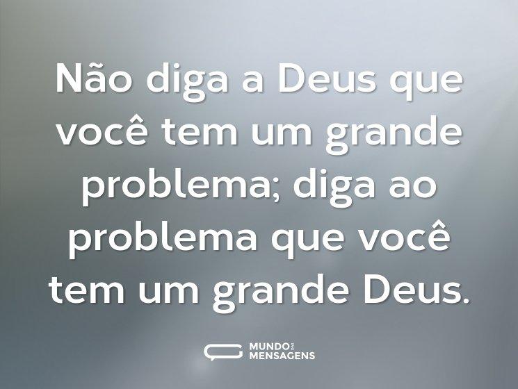Não diga a Deus que você tem um grande problema; diga ao problema que você tem um grande Deus.