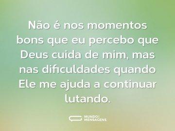 Não é nos momentos bons que eu percebo que Deus cuida de mim, mas nas dificuldades quando Ele me ajuda a continuar lutando.
