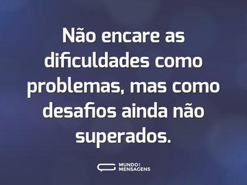 Não encare as dificuldades como problemas, mas como desafios ainda não superados.