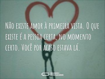 Não existe amor à primeira vista. O que existe é a pessoa certa, no momento certo. Você por acaso estava lá.