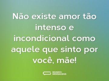 Não existe amor tão intenso e incondicional como aquele que sinto por você, mãe!