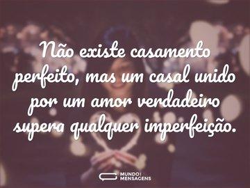 Não existe casamento perfeito, mas um casal unido por um amor verdadeiro supera qualquer imperfeição.