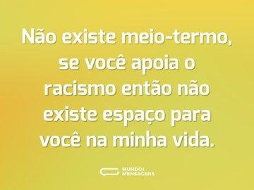 Não existe meio-termo, se você apoia o racismo então não existe espaço para você na minha vida.