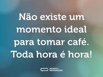 Não existe um momento ideal para tomar café. Toda hora é hora!
