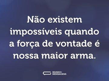 Não existem impossíveis quando a força de vontade é nossa maior arma.