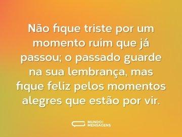 Não fique triste por um momento ruim que já passou; o passado guarde na sua lembrança, mas fique feliz pelos momentos alegres que estão por vir.