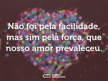 Não foi pela facilidade, mas sim pela força, que nosso amor prevaleceu.