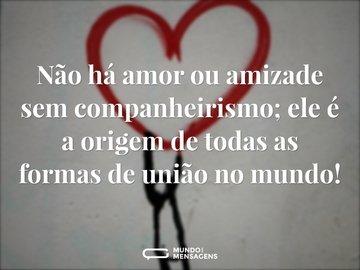 Não há amor ou amizade sem companheirismo; ele é a origem de todas as formas de união no mundo!