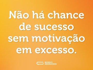 Não há chance de sucesso sem motivação em excesso.