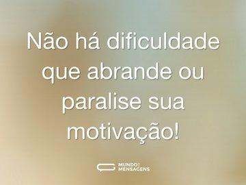 Não há dificuldade que abrande ou paralise sua motivação!