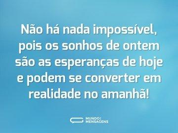 Não há nada impossível, pois os sonhos de ontem são as esperanças de hoje e podem se converter em realidade no amanhã!