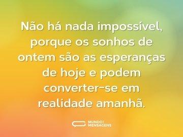Não há nada impossível, porque os sonhos de ontem são as esperanças de hoje e podem converter-se em realidade amanhã.