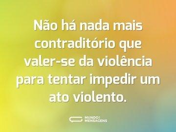 Não há nada mais contraditório que valer-se da violência para tentar impedir um ato violento.