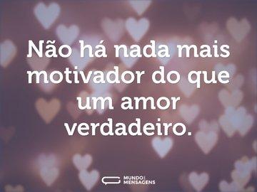 Não há nada mais motivador do que um amor verdadeiro.