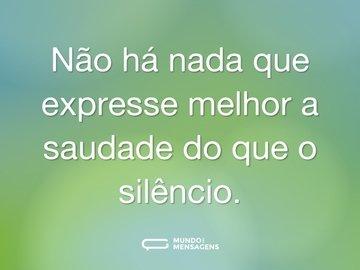 Não há nada que expresse melhor a saudade do que o silêncio.
