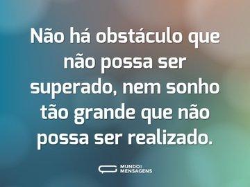 Não há obstáculo que não possa ser superado, nem sonho tão grande que não possa ser realizado.