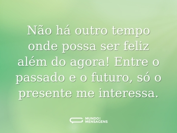 Não há outro tempo onde possa ser feliz além do agora! Entre o passado e o futuro, só o presente me interessa.