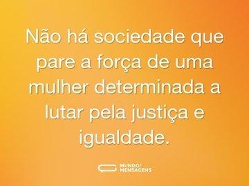 Não há sociedade que pare a força de uma mulher determinada a lutar pela justiça e igualdade.