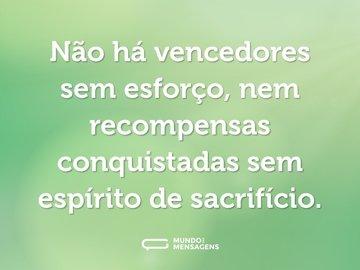 Não há vencedores sem esforço, nem recompensas conquistadas sem espírito de sacrifício.