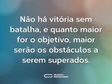 Não há vitória sem batalha, e quanto maior for o objetivo, maior serão os obstáculos a serem superados.
