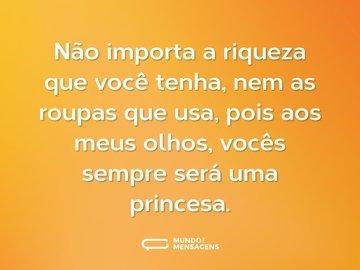 Não importa a riqueza que você tenha, nem as roupas que usa, pois aos meus olhos, vocês sempre será uma princesa.