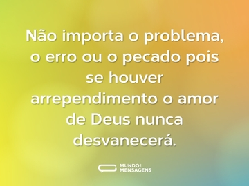 Não importa o problema, o erro ou o pecado pois se houver arrependimento o amor de Deus nunca desvanecerá.