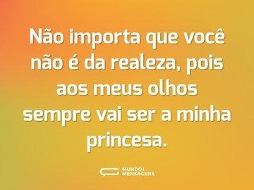 Não importa que você não é da realeza, pois aos meus olhos sempre vai ser a minha princesa.