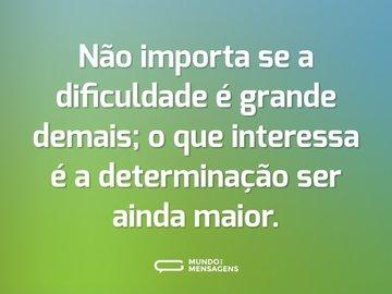 Não importa se a dificuldade é grande demais; o que interessa é a determinação ser ainda maior.