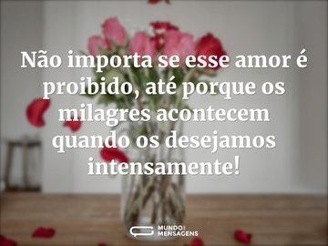 Não importa se esse amor é proibido, até porque os milagres acontecem quando os desejamos intensamente!