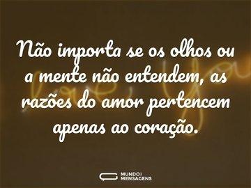 Não importa se os olhos ou a mente não entendem, as razões do amor pertencem apenas ao coração.