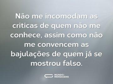 Não me incomodam as criticas de quem não me conhece, assim como não me convencem as bajulações de quem já se mostrou falso.