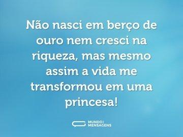 Não nasci em berço de ouro nem cresci na riqueza, mas mesmo assim a vida me transformou em uma princesa!