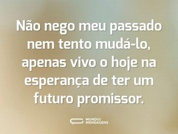 Não nego meu passado nem tento mudá-lo, apenas vivo o hoje na esperança de ter um futuro promissor.