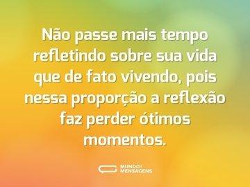 Não passe mais tempo refletindo sobre sua vida que de fato vivendo, pois nessa proporção a reflexão faz perder ótimos momentos.