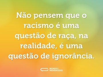 Não pensem que o racismo é uma questão de raça, na realidade, é uma questão de ignorância.