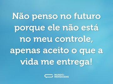 Não penso no futuro porque ele não está no meu controle, apenas aceito o que a vida me entrega!