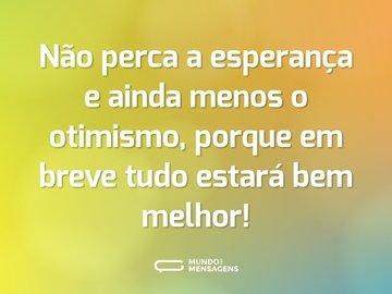 Não perca a esperança e ainda menos o otimismo, porque em breve tudo estará bem melhor!