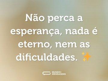 Não perca a esperança, nada é eterno, nem as dificuldades. ✨