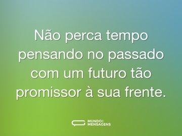 Não perca tempo pensando no passado com um futuro tão promissor à sua frente.