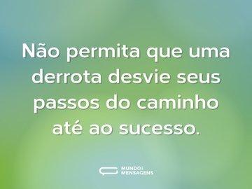 Não permita que uma derrota desvie seus passos do caminho até ao sucesso.