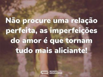 Não procure uma relação perfeita, as imperfeições do amor é que tornam tudo mais aliciante!