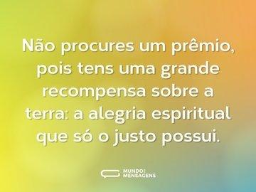 Não procures um prêmio, pois tens uma grande recompensa sobre a terra: a alegria espiritual que só o justo possui.