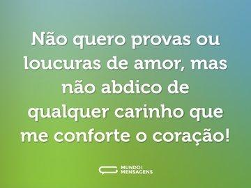 Não quero provas ou loucuras de amor, mas não abdico de qualquer carinho que me conforte o coração!